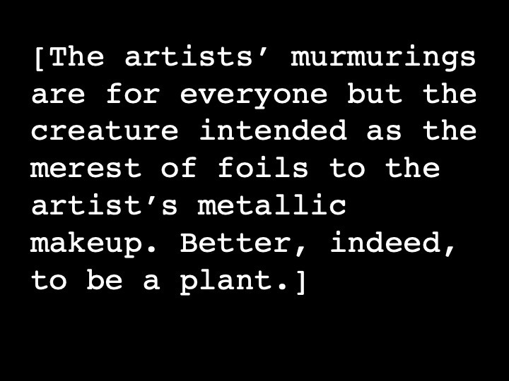 The artists' murmurings are for everyone but the creature intended as the merest of foils to the artist's metallic makeup. Better, indeed, to be a plant.