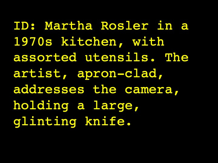 Image Description: Martha Rosler in a 1970s kitchen, with assorted utensils. The artist, apron-clad, addresses the camera, holding a large, glinting knife.