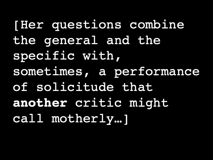 Her questions combine the general and the specific with, sometimes, a performance of solicitude that another critic might call motherly…