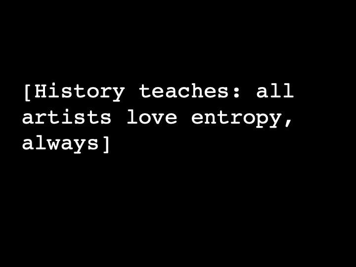 History teaches: all artists love entropy, always