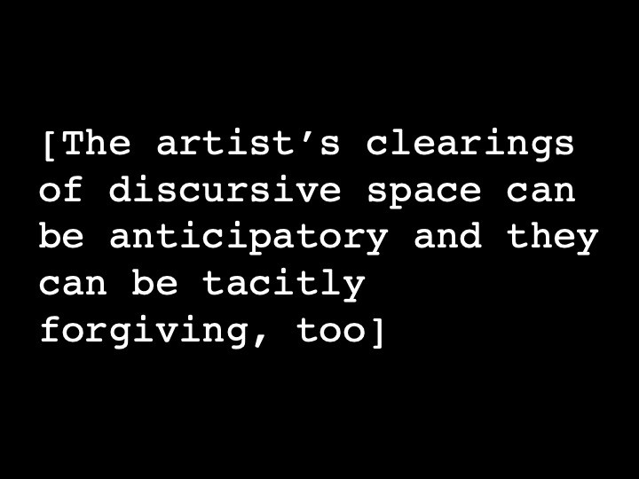 The artist's clearings of discursive space can be anticipatory and they can be tacitly forgiving, too