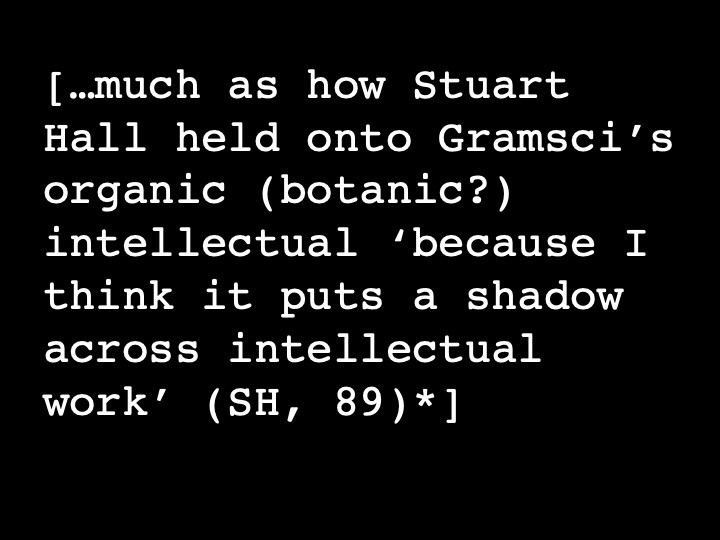 …much as how Stuart Hall* held onto Gramsci's organic (botanic?) intellectual 'because I think it puts a shadow across intellectual work'