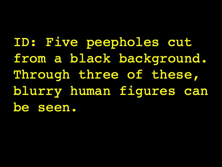Five peepholes cut from a black background. Through three of these, blurry human figures can be seen.
