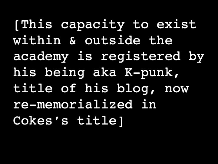 This capacity to exist within & outside the academy is registered by his being aka K-punk, title of his blog, now re-memorialized in Cokes's title