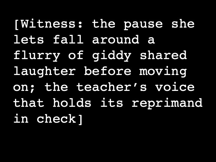 Witness: the pause she lets fall around a flurry of giddy shared laughter before moving on; the teacher's voice that holds its reprimand in check