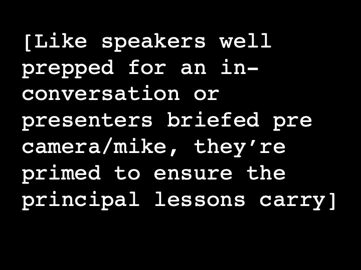 Like speakers well prepped for an in-conversation or presenters briefed pre camera/mike, they're primed to ensure the principal lessons carry