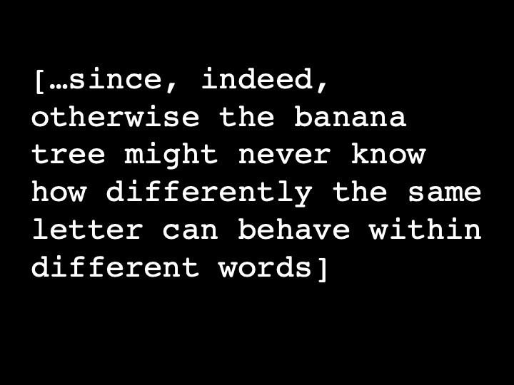 …since, indeed, otherwise the banana tree might never know how differently the same letter can behave within different words