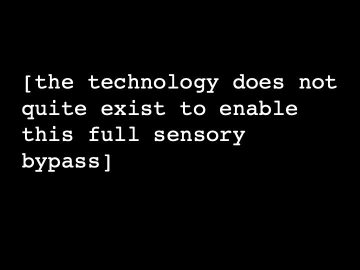 the technology does not quite exist to enable this full sensory bypass