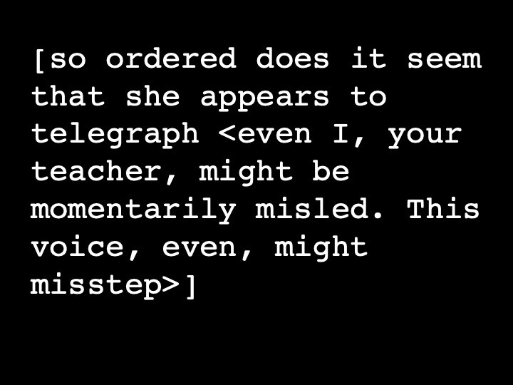 so ordered does it seem that she appears to telegraph <even I, your teacher, might be momentarily misled. This voice, even, might misstep>