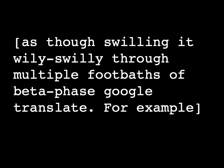 as though swilling it wily-swilly through multiple footbaths of beta-phase google translate. For example