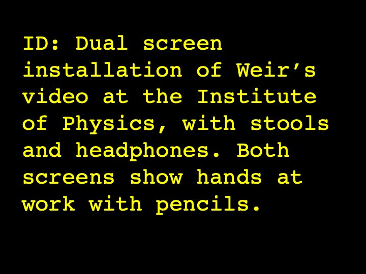 ID: Dual screen installation of Weir's video at the Institute of Physics, with stools and headphones. Both screens show hands at work with pencils.