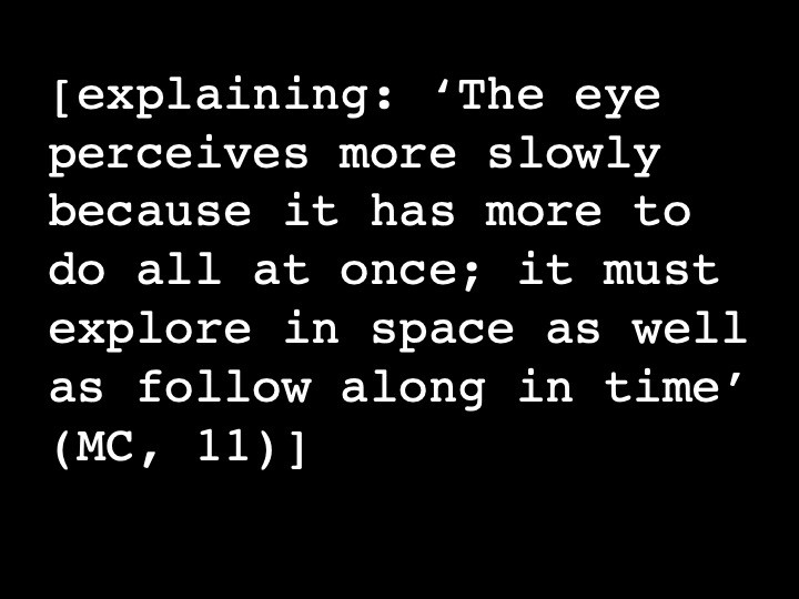 explaining: 'The eye perceives more slowly because it has more to do all at once; it must explore in space as well as follow along in time' (MC, 11)
