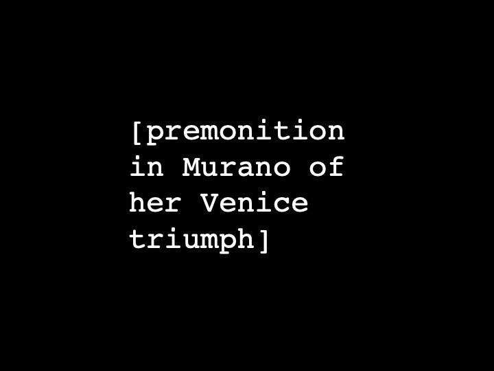 premonition in Murano of her Venice triumph