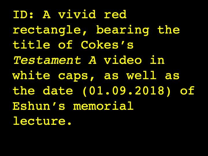 A vivid red rectangle, bearing the title of Cokes's Testament A video in white caps, as well as the date (01.19.2018) of Eshun's memorial lecture