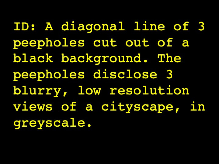 A diagonal line of 3 peepholes cut out of a black background. The peepholes disclose 3 blurry, low resolution views of a cityscape, in greyscale.