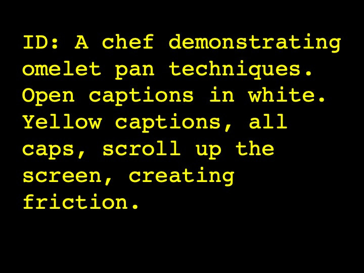 A chef demonstrating omelet pan techniques. Open captions in white. Yellow captions, all caps, scroll up the screen, creating friction.