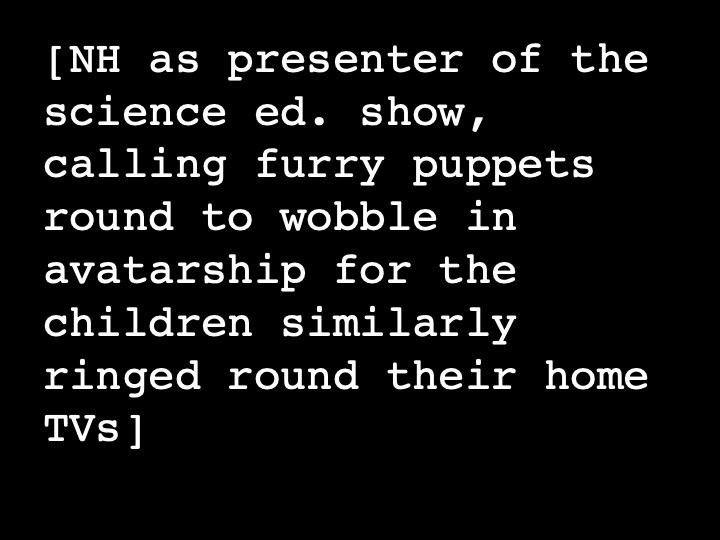 NH as presenter of the science ed. show, calling furry puppets round to wobble in avatarship for the children similarly ringed round their home TVs
