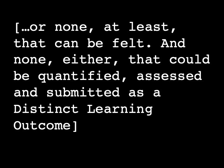 …or none, at least, that can be felt. And none, either, that could be quantified, assessed and submitted as a Distinct Learning Outcome
