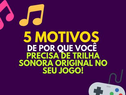 5 Motivos de por que você precisa de trilha sonora original no seu jogo!