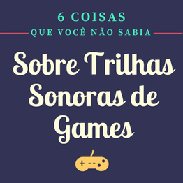 6 Coisas Que Você Não Sabia Sobre Trilha Sonora de Games