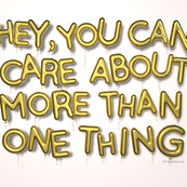 Hey, You Can Care About More Than One Thing