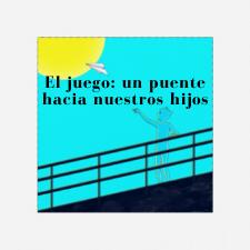 EL JUEGO: UN PUENTE HACIA NUESTROS HIJOS.