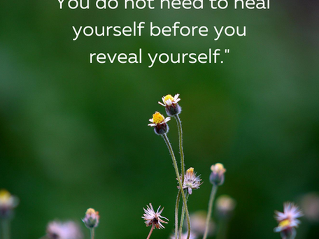 You Do Not Need to Heal Yourself Before You Reveal Yourself.