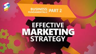Business Fundamentals Part 2 : Effective Marketing Strategy