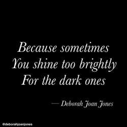 Because sometimes you shine too brightly for the dark ones