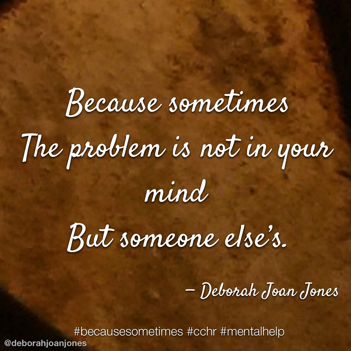 The problem is not in your mind but someone else's.