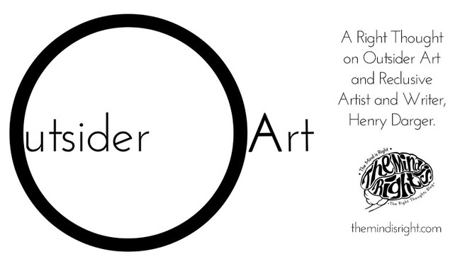 a Right Thought on Outsider Art and Reclusive Artist and Writer, Henry Darger