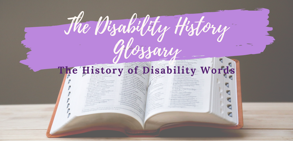 The Disability History Glossary, or The History of Disability Words.