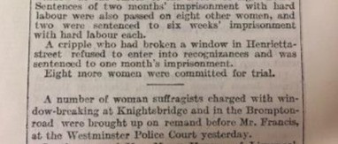 """Sentences of two months imprisonment with hard labour were also passed on eight other women, and two were sentenced to six weeks' imprisonment with hard labour each. A cripple who had broken a window in Henrietta street refused to enter into recognizances and was sentenced to one month's improsonment. Eight more women were committed for trial. A number of women suffragists charged with window breaking at knightsbridge and in the brompton road were brought up on remand before Mr Francis at the westminster police court yesterday."