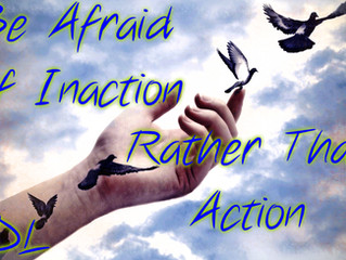Be Afraid Of Inaction Rather Than Action