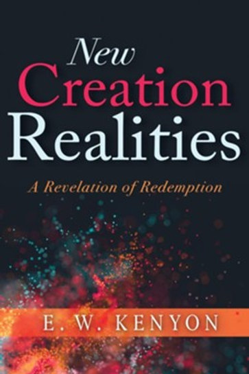 New Creation Realities: A Revelation of Redemption by E.W. Kenyon