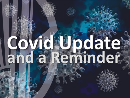 Covid Update and a Reminder