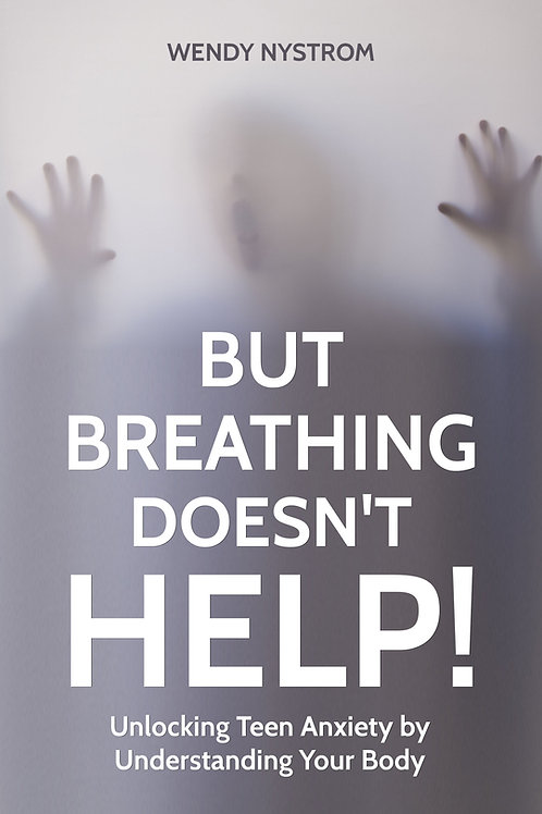 But Breathing Doesn't Help! Unlocking Teen Anxiety by Understanding Your Body