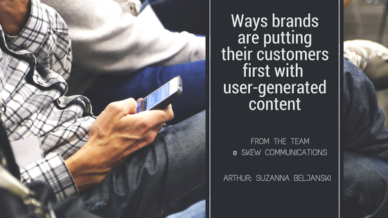 Ways brands are putting their customers first with user-generated content