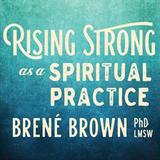 Rising Strong as a Spriritual Practice - Brene Brown