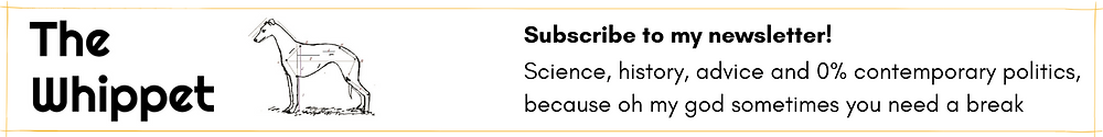Subscribe to my newsletter! Science, history, advice and 0% contemporary politics because oh my god sometimes you need a break