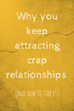 Why you keep attracting crap relationships