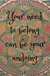 Your need to belong can be your undoing