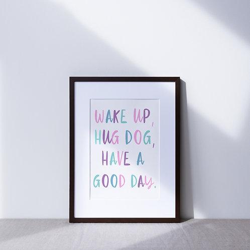 Print | Wake Up, Hug Dog, Have A Good Day Colour