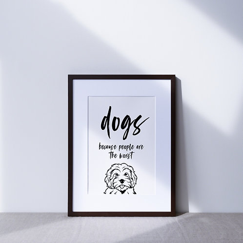 Print   Dogs Because People Are The Worst