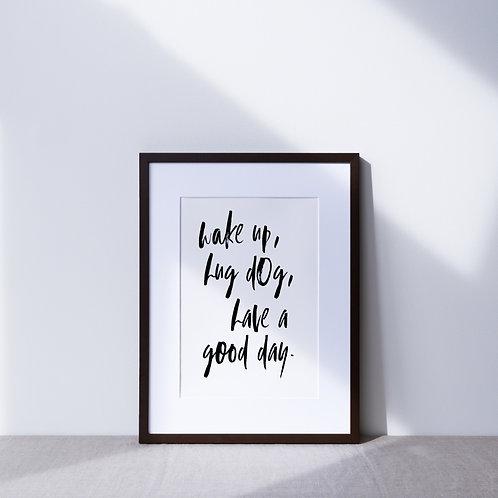 Print   Wake Up, Hug Dog, Have A Good Day