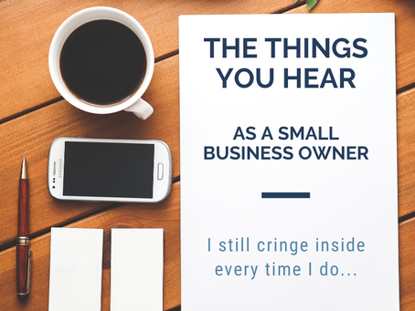 Things you hear ALL the time as a Small Business Owner.