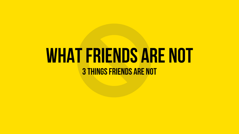 What Friends Are Not (3 Things Friends Are Not!)