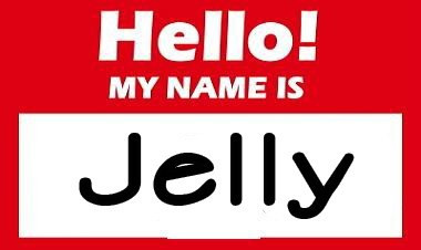 Hello. My name is Jelly.