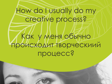 How do I usually go about my creative process? Как у меня происходит творческий процесс?
