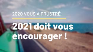 2020 vous a frustré, 2021 doit vous encourager !